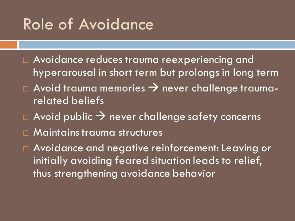 Role of Avoidance Avoidance reduces trauma reexperiencing and hyperarousal in short term but prolongs in long term.
