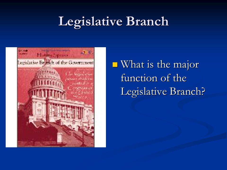 Legislative Branch What is the major function of the Legislative Branch
