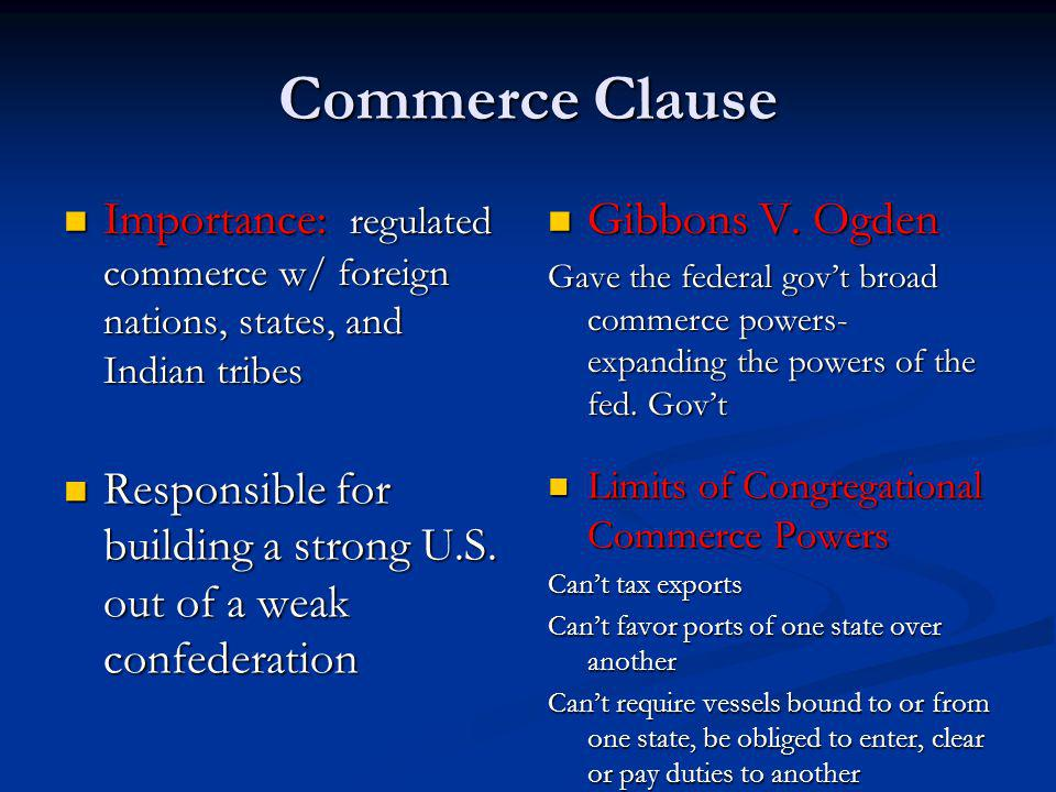 Commerce Clause Importance: regulated commerce w/ foreign nations, states, and Indian tribes. Gibbons V. Ogden.