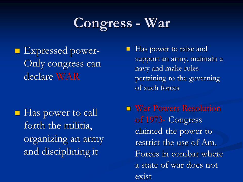 Congress - War Expressed power- Only congress can declare WAR