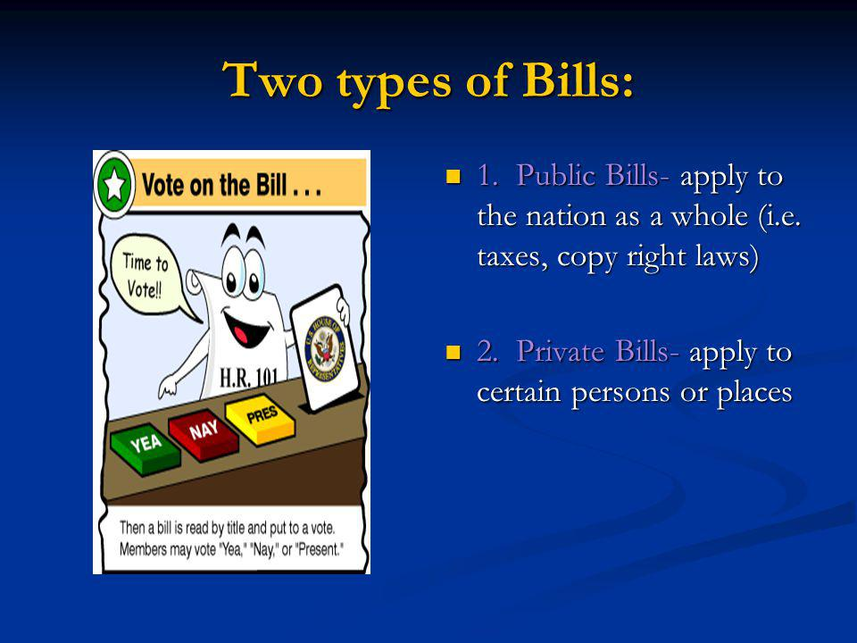 Two types of Bills: 1. Public Bills- apply to the nation as a whole (i.e. taxes, copy right laws)