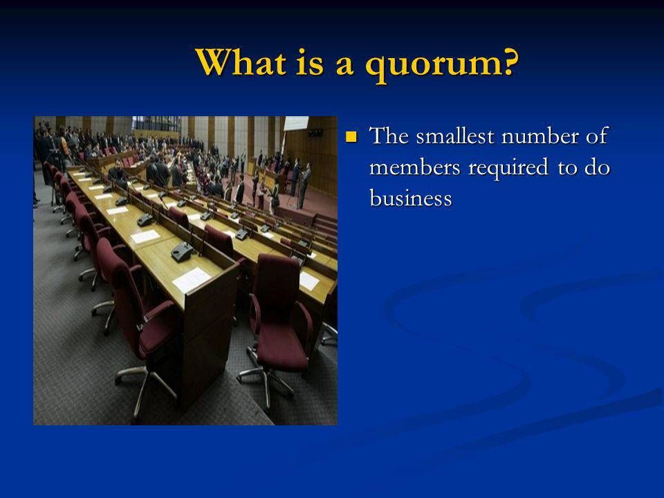 What is a quorum The smallest number of members required to do business