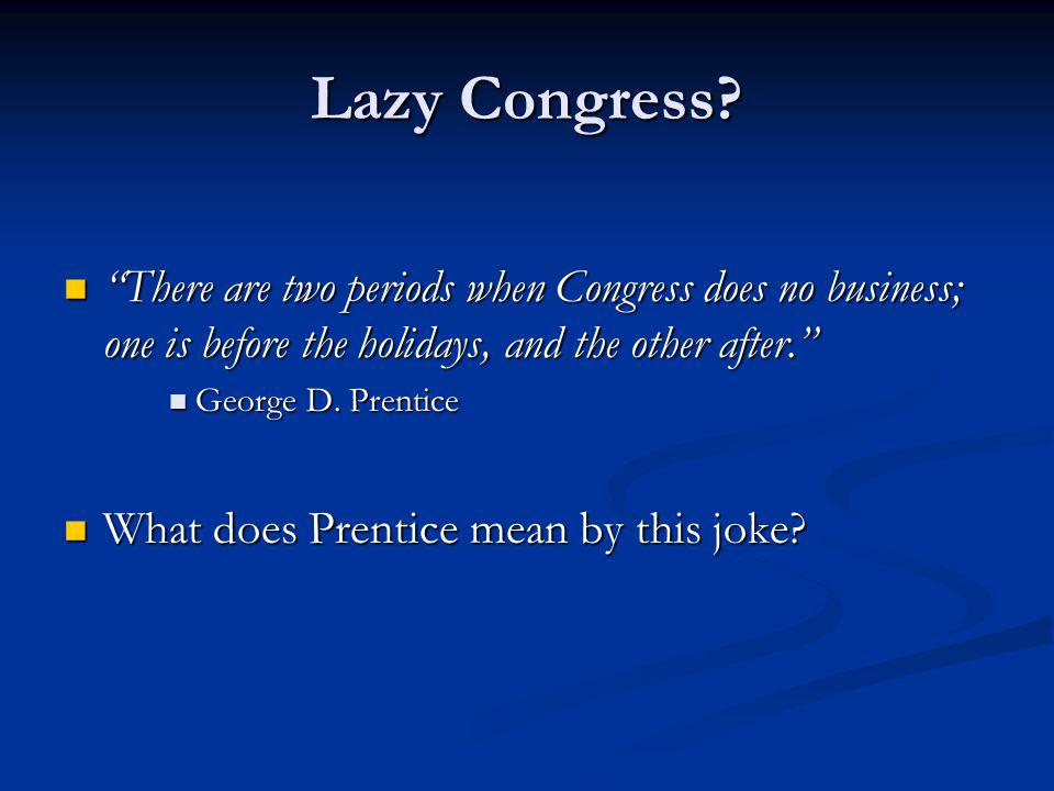Lazy Congress There are two periods when Congress does no business; one is before the holidays, and the other after.