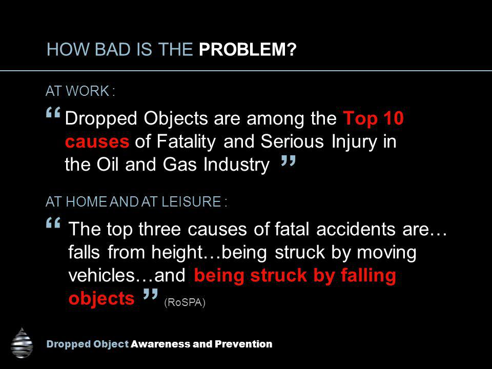 HOW BAD IS THE PROBLEM AT WORK : Dropped Objects are among the Top 10 causes of Fatality and Serious Injury in the Oil and Gas Industry.