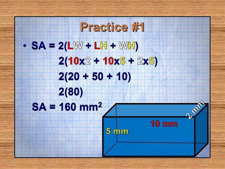 Practice #1 SA = 2(LW + LH + WH) 2(10x2 + 10x5 + 2x5) 2(20 + 50 + 10)