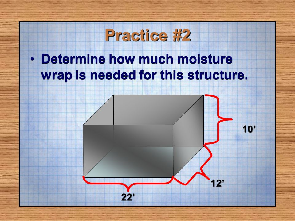 Practice #2 Determine how much moisture wrap is needed for this structure. 10' 12' 22'