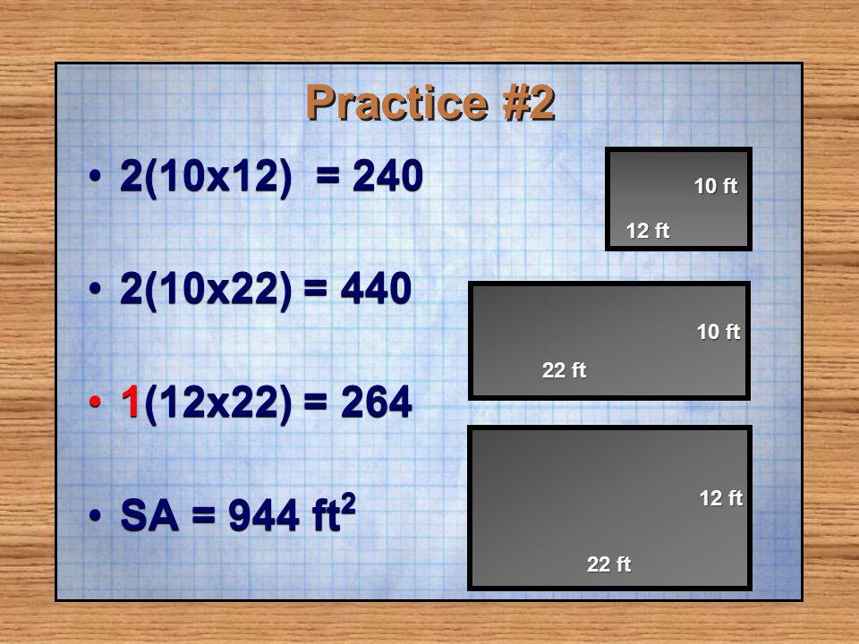 Practice #2 2(10x12) = 240 2(10x22) = 440 1(12x22) = 264 SA = 944 ft2