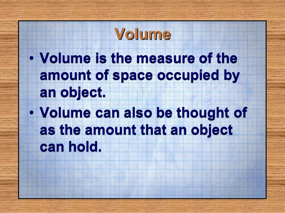 Volume Volume is the measure of the amount of space occupied by an object.