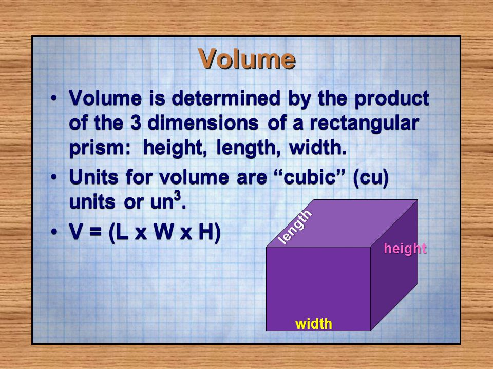 Volume Volume is determined by the product of the 3 dimensions of a rectangular prism: height, length, width.