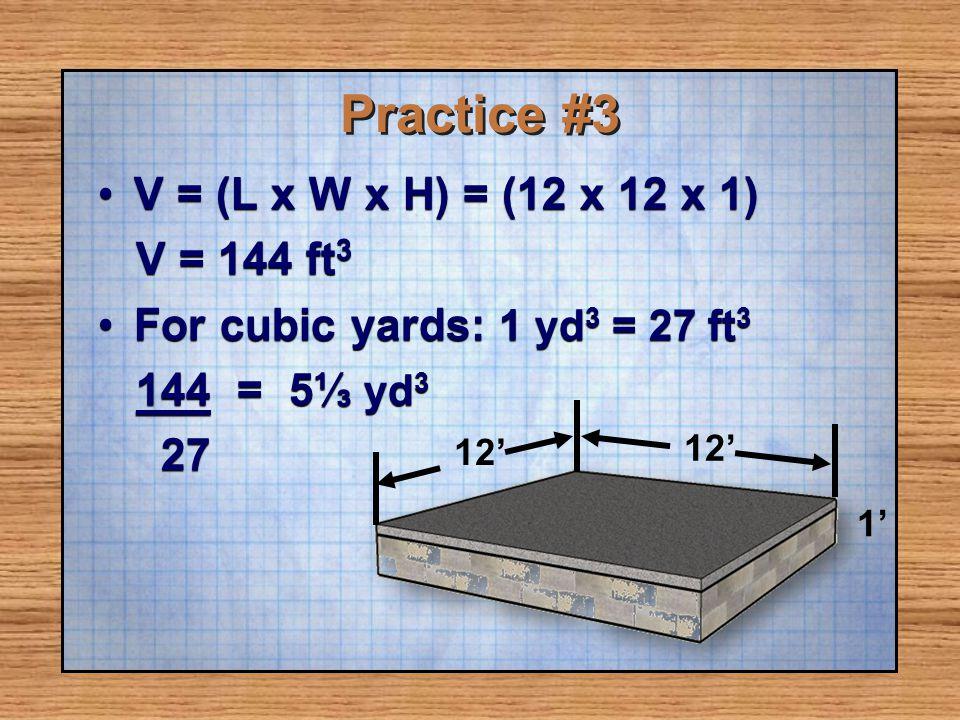 Practice #3 V = (L x W x H) = (12 x 12 x 1) V = 144 ft3