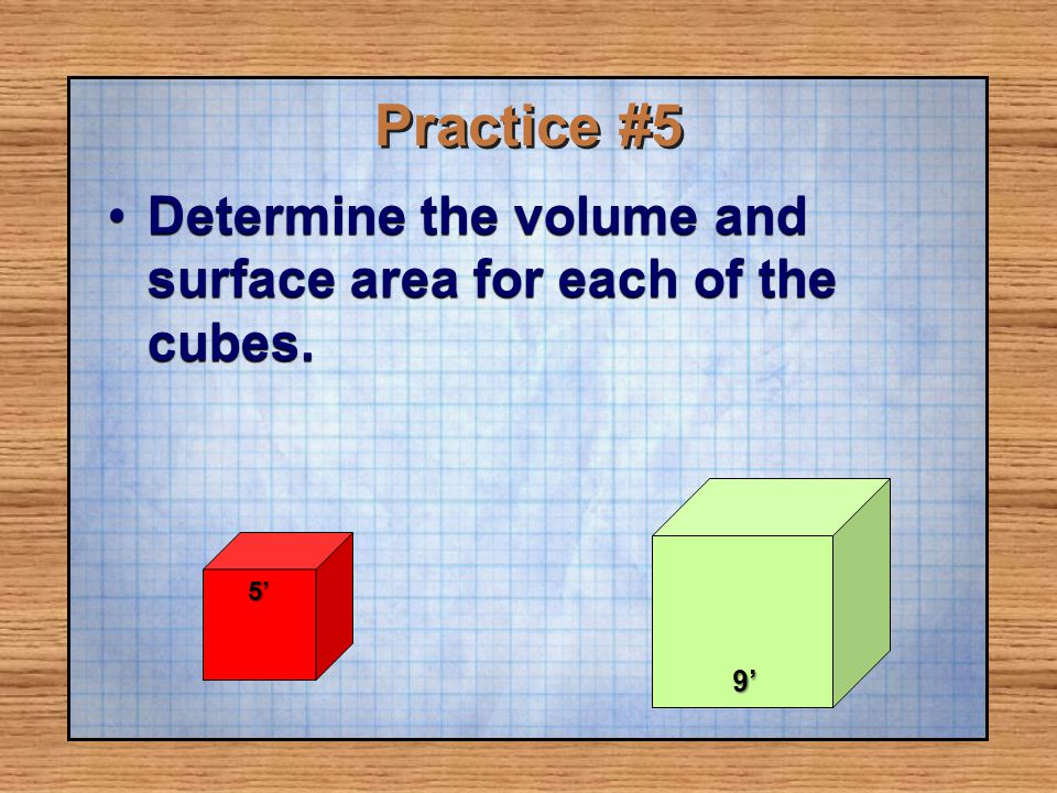 Practice #5 Determine the volume and surface area for each of the cubes. 9' 5'