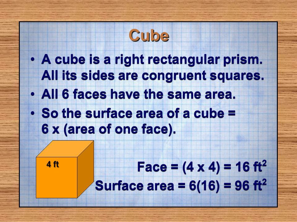 Cube A cube is a right rectangular prism. All its sides are congruent squares. All 6 faces have the same area.