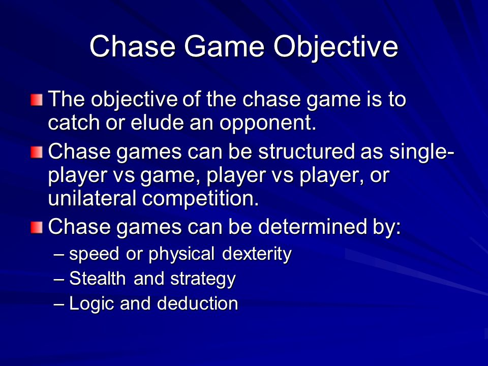 Chase Game Objective The objective of the chase game is to catch or elude an opponent.