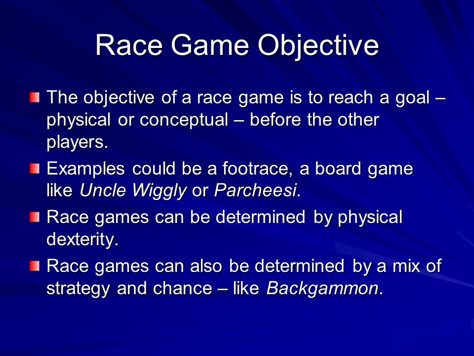 Race Game Objective The objective of a race game is to reach a goal – physical or conceptual – before the other players.