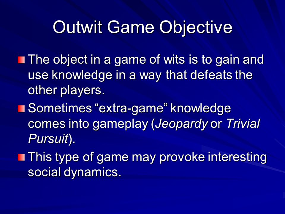 Outwit Game Objective The object in a game of wits is to gain and use knowledge in a way that defeats the other players.