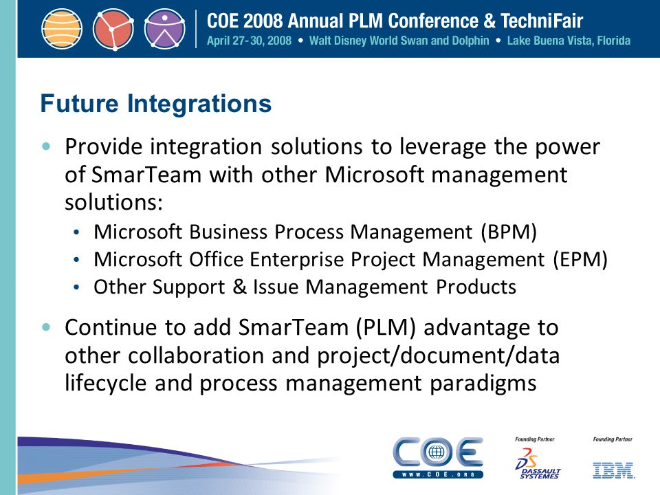 Future Integrations Provide integration solutions to leverage the power of SmarTeam with other Microsoft management solutions:
