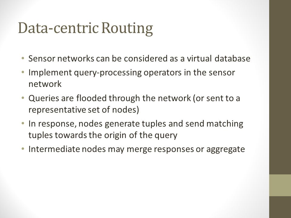 Data-centric Routing Sensor networks can be considered as a virtual database. Implement query-processing operators in the sensor network.