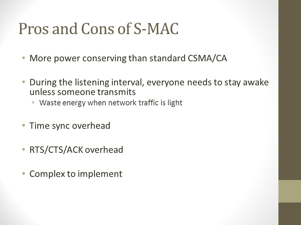 Pros and Cons of S-MAC More power conserving than standard CSMA/CA