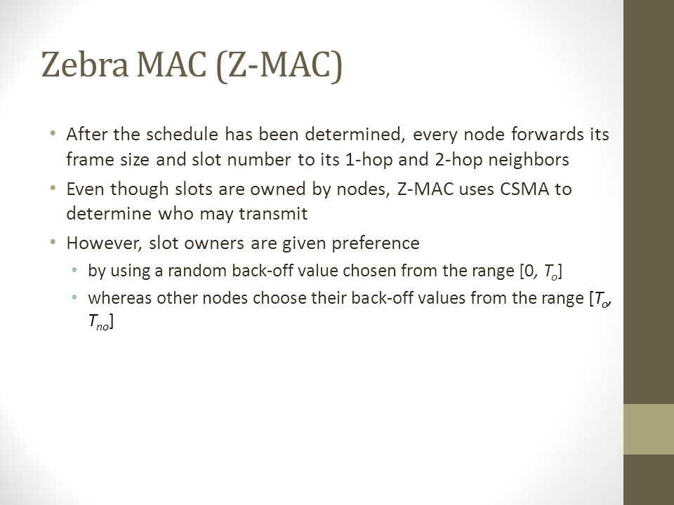 Zebra MAC (Z-MAC) After the schedule has been determined, every node forwards its frame size and slot number to its 1-hop and 2-hop neighbors.