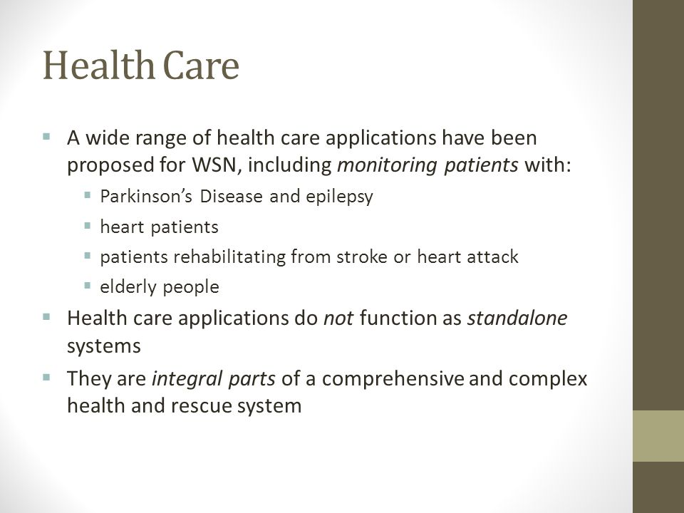 Health Care A wide range of health care applications have been proposed for WSN, including monitoring patients with: