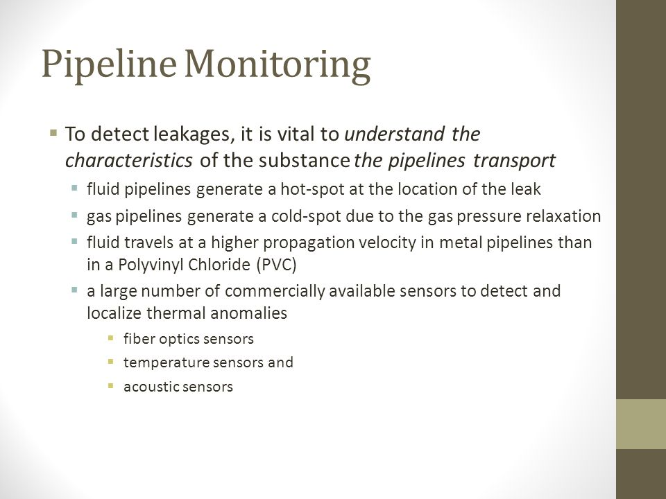 Pipeline Monitoring To detect leakages, it is vital to understand the characteristics of the substance the pipelines transport.