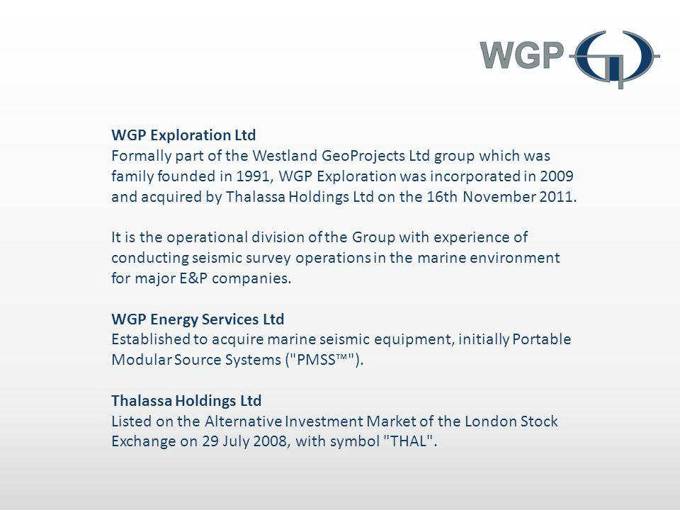 WGP Exploration Ltd Formally part of the Westland GeoProjects Ltd group which was family founded in 1991, WGP Exploration was incorporated in 2009 and acquired by Thalassa Holdings Ltd on the 16th November 2011.