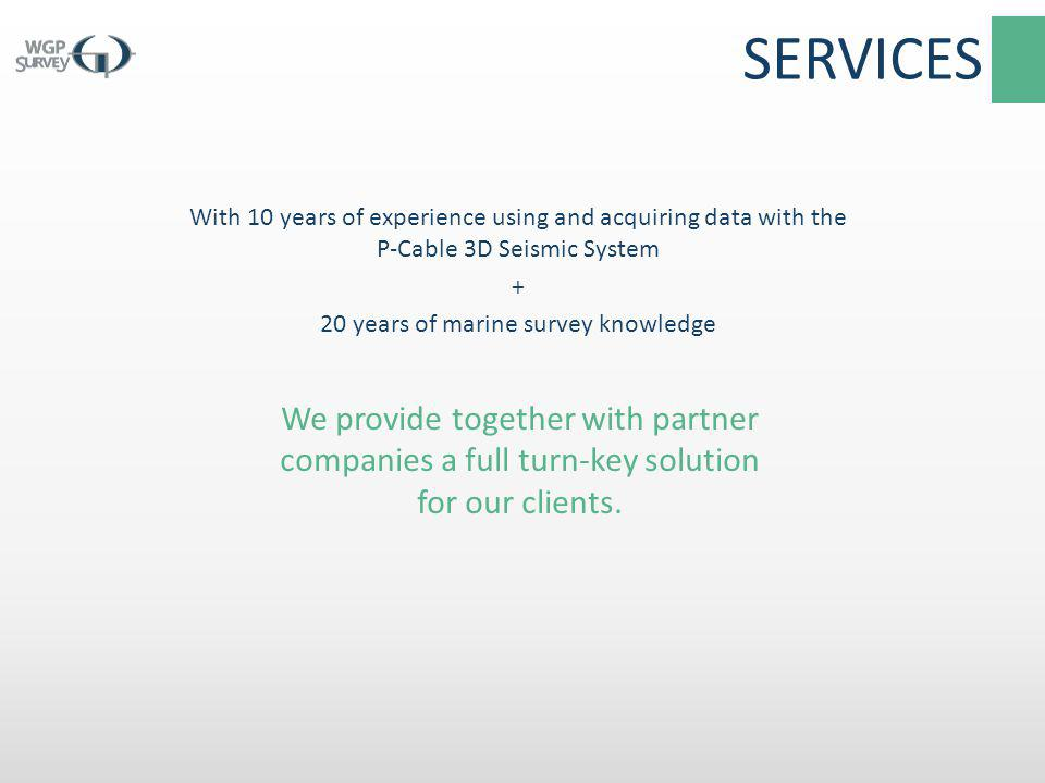 SERVICES With 10 years of experience using and acquiring data with the P-Cable 3D Seismic System + 20 years of marine survey knowledge
