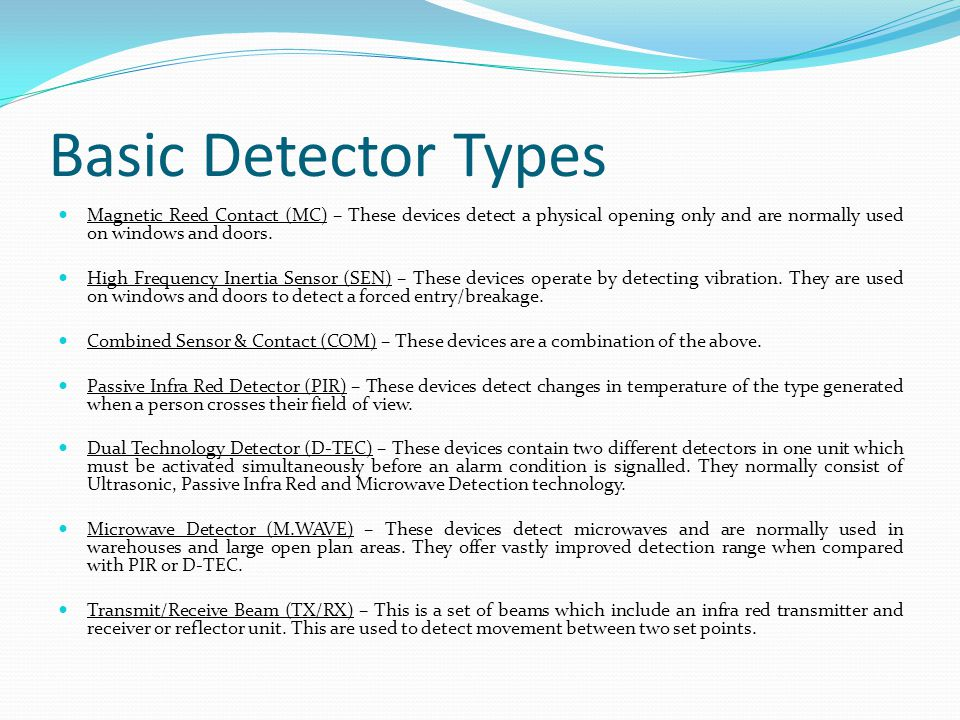 Basic Detector Types Magnetic Reed Contact (MC) – These devices detect a physical opening only and are normally used on windows and doors.