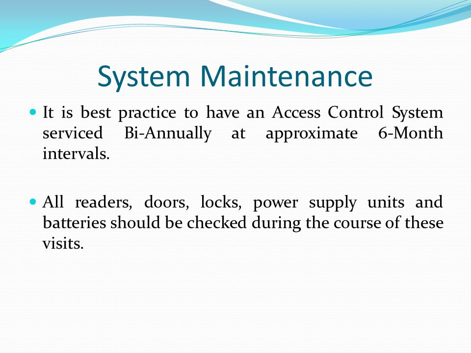 System Maintenance It is best practice to have an Access Control System serviced Bi-Annually at approximate 6-Month intervals.