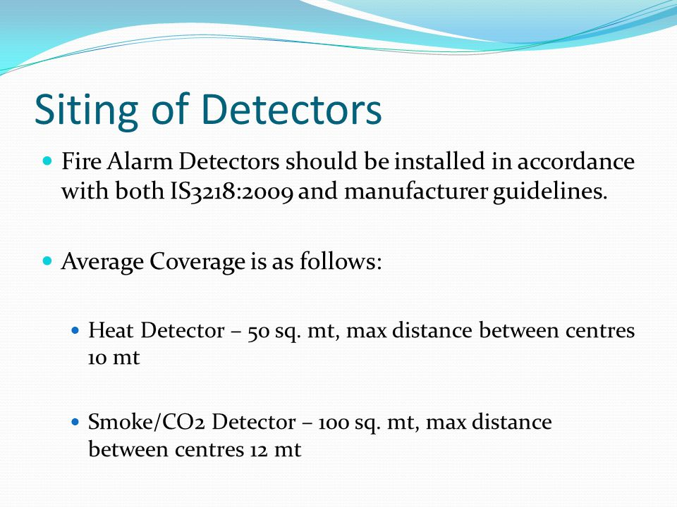 Siting of Detectors Fire Alarm Detectors should be installed in accordance with both IS3218:2009 and manufacturer guidelines.