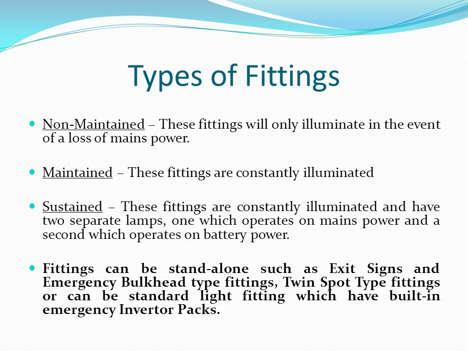 Types of Fittings Non-Maintained – These fittings will only illuminate in the event of a loss of mains power.