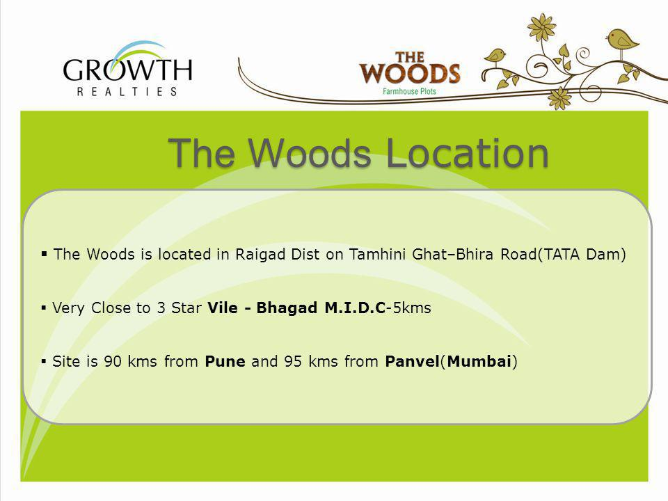 The Woods Location The Woods is located in Raigad Dist on Tamhini Ghat–Bhira Road(TATA Dam) Very Close to 3 Star Vile - Bhagad M.I.D.C-5kms.