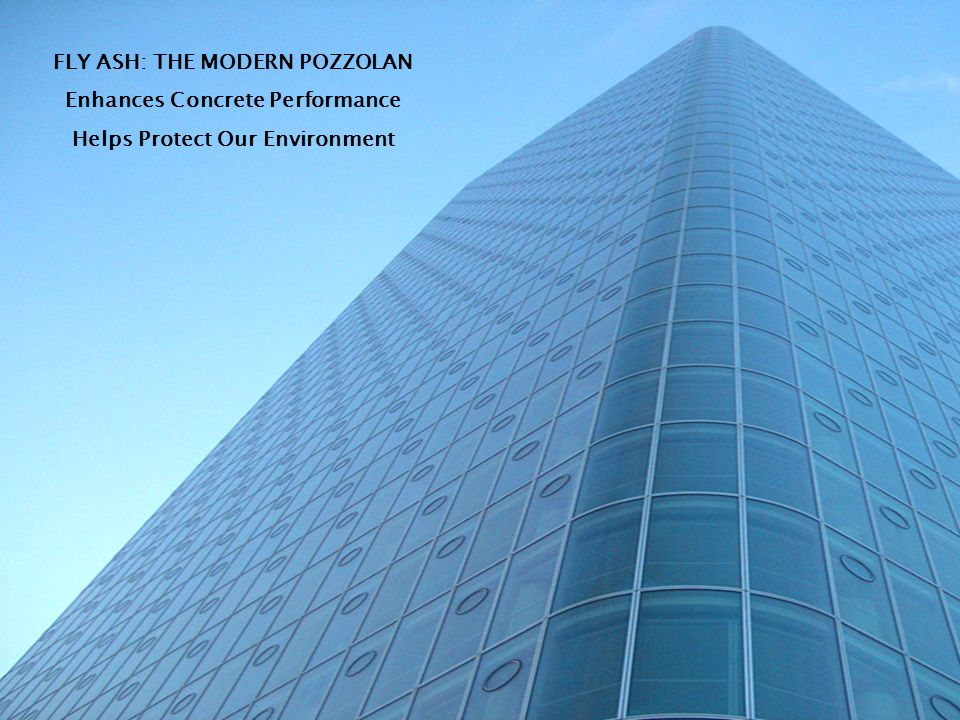 FLY ASH: THE MODERN POZZOLAN Enhances Concrete Performance Helps Protect Our Environment