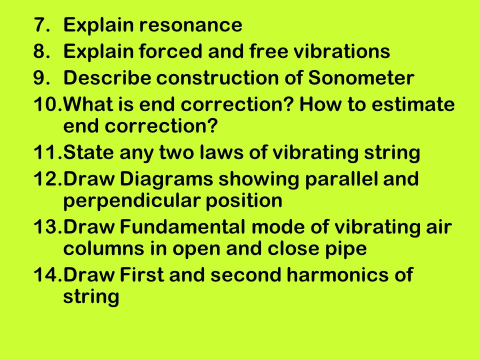 Explain resonance Explain forced and free vibrations. Describe construction of Sonometer. What is end correction How to estimate end correction