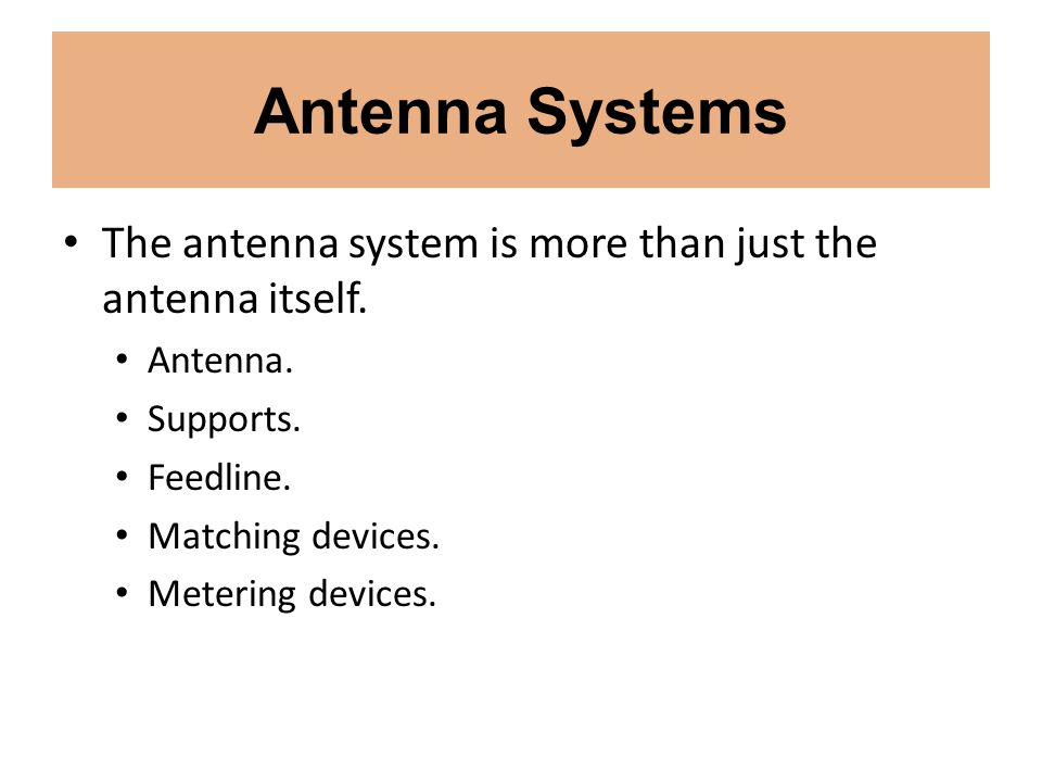 Antenna Systems The antenna system is more than just the antenna itself. Antenna. Supports. Feedline.