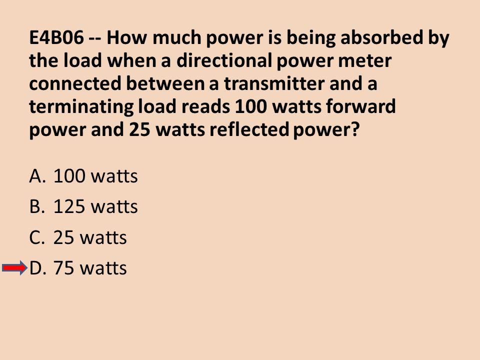E4B06 -- How much power is being absorbed by the load when a directional power meter connected between a transmitter and a terminating load reads 100 watts forward power and 25 watts reflected power