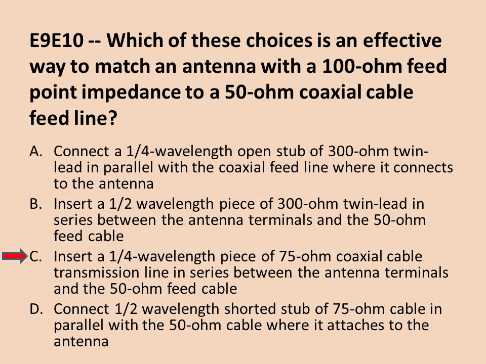 E9E10 -- Which of these choices is an effective way to match an antenna with a 100-ohm feed point impedance to a 50-ohm coaxial cable feed line