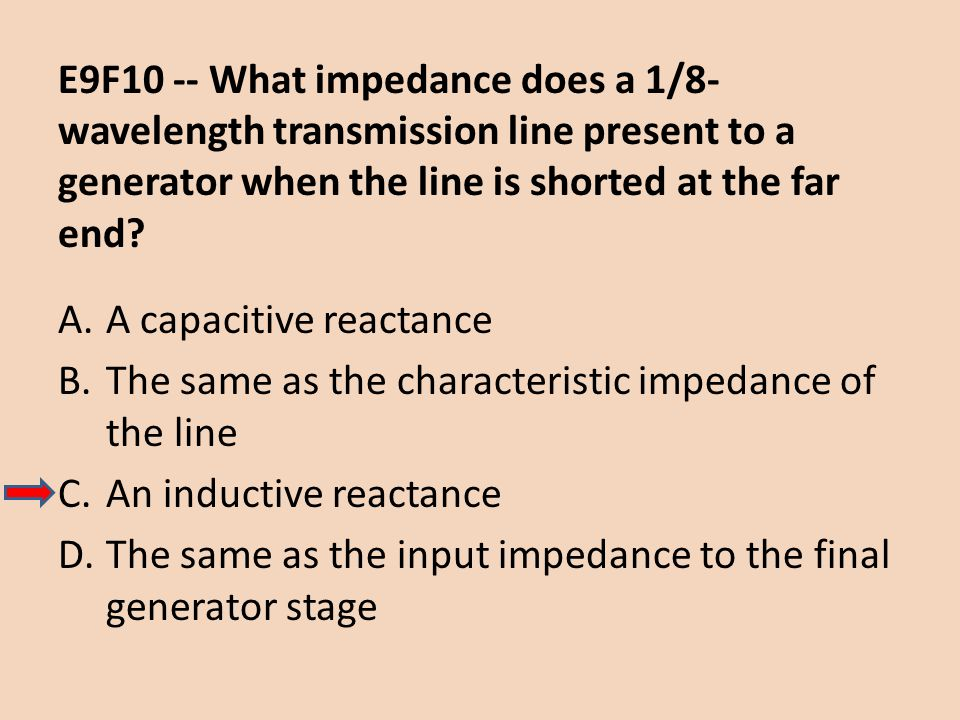 E9F10 -- What impedance does a 1/8-wavelength transmission line present to a generator when the line is shorted at the far end