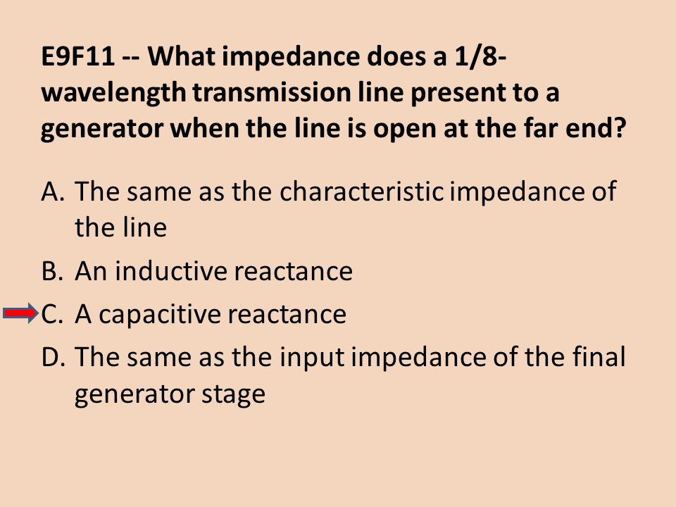 E9F11 -- What impedance does a 1/8-wavelength transmission line present to a generator when the line is open at the far end