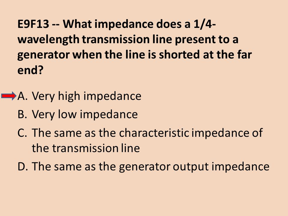 E9F13 -- What impedance does a 1/4-wavelength transmission line present to a generator when the line is shorted at the far end