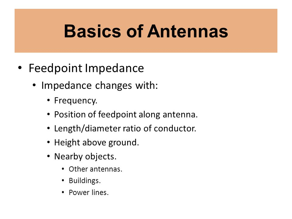 Basics of Antennas Feedpoint Impedance Impedance changes with: