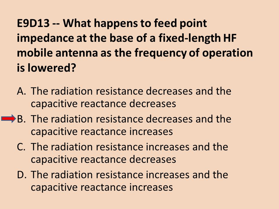 E9D13 -- What happens to feed point impedance at the base of a fixed-length HF mobile antenna as the frequency of operation is lowered
