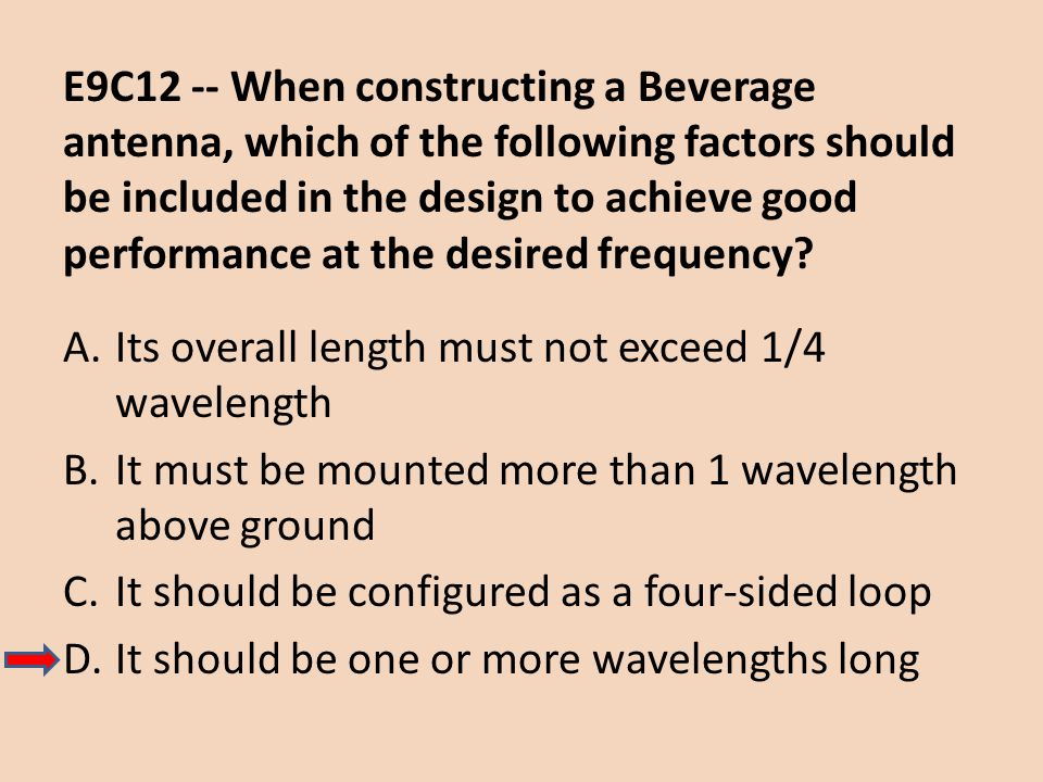 E9C12 -- When constructing a Beverage antenna, which of the following factors should be included in the design to achieve good performance at the desired frequency