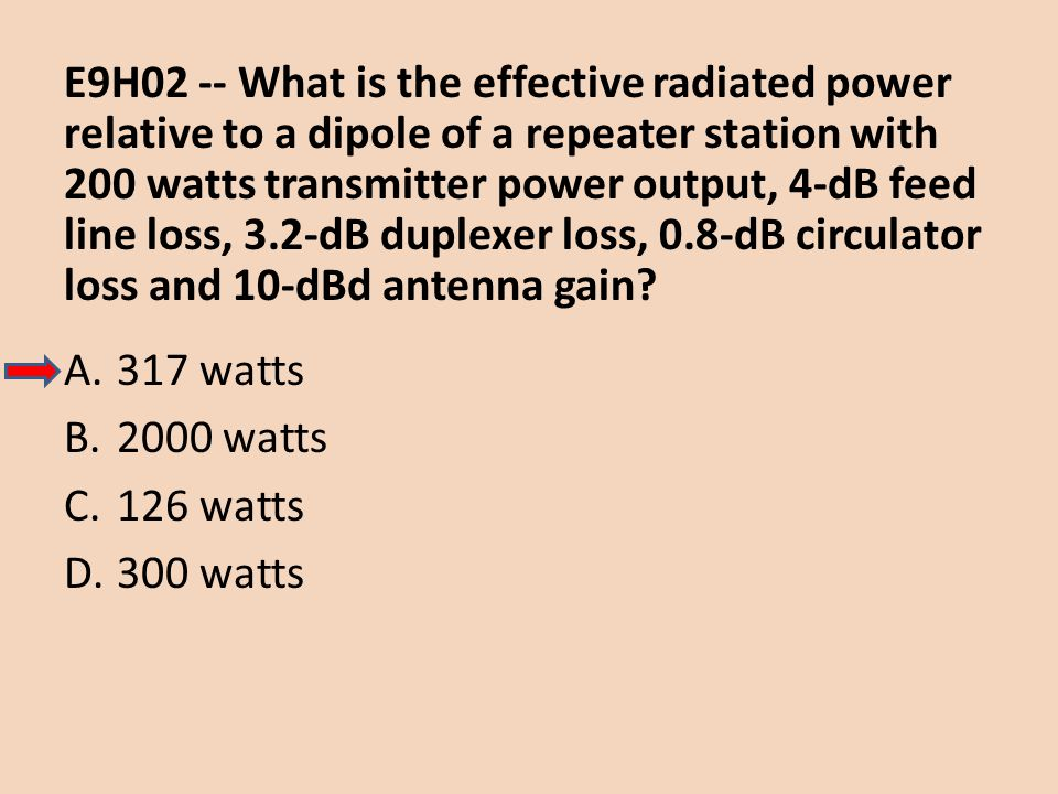E9H02 -- What is the effective radiated power relative to a dipole of a repeater station with 200 watts transmitter power output, 4-dB feed line loss, 3.2-dB duplexer loss, 0.8-dB circulator loss and 10-dBd antenna gain