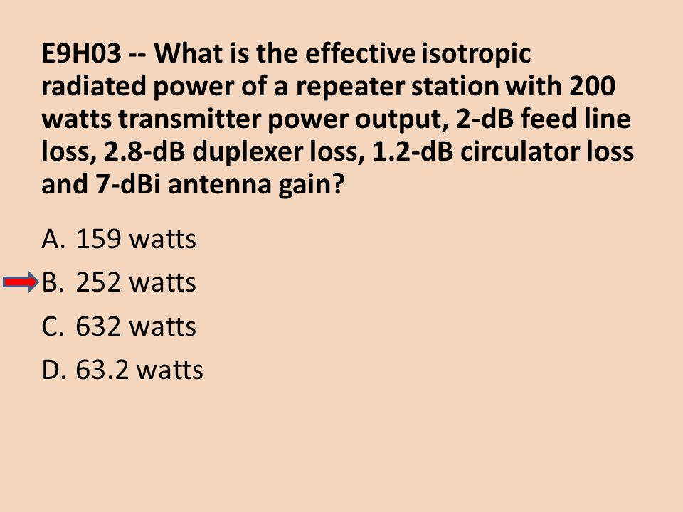 E9H03 -- What is the effective isotropic radiated power of a repeater station with 200 watts transmitter power output, 2-dB feed line loss, 2.8-dB duplexer loss, 1.2-dB circulator loss and 7-dBi antenna gain