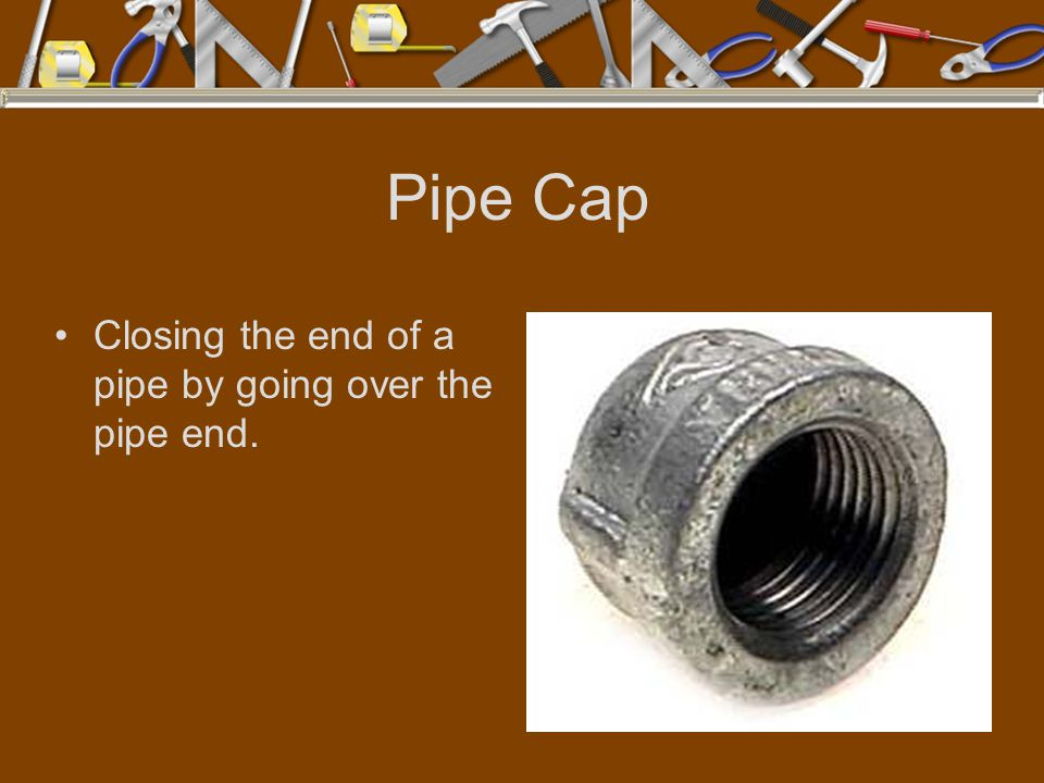 Pipe Cap Closing the end of a pipe by going over the pipe end.