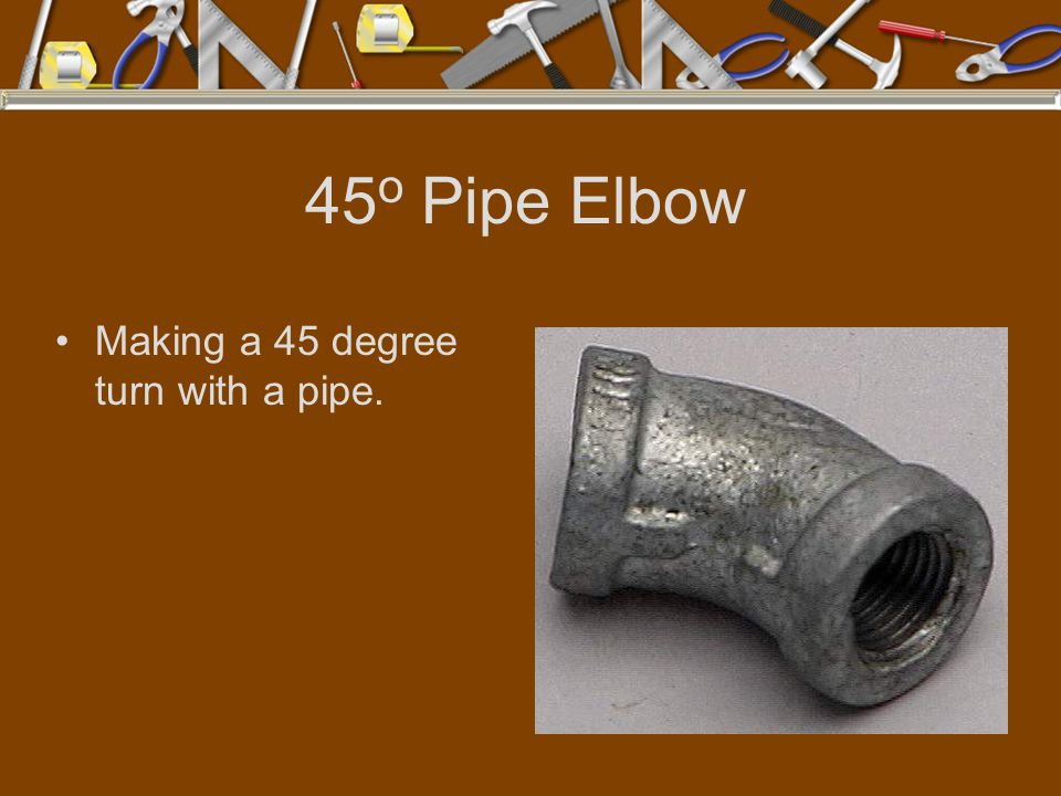 45o Pipe Elbow Making a 45 degree turn with a pipe.