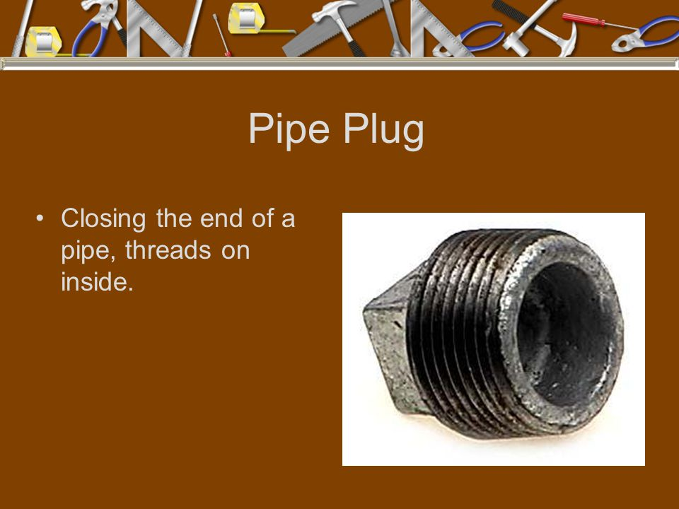 Pipe Plug Closing the end of a pipe, threads on inside.