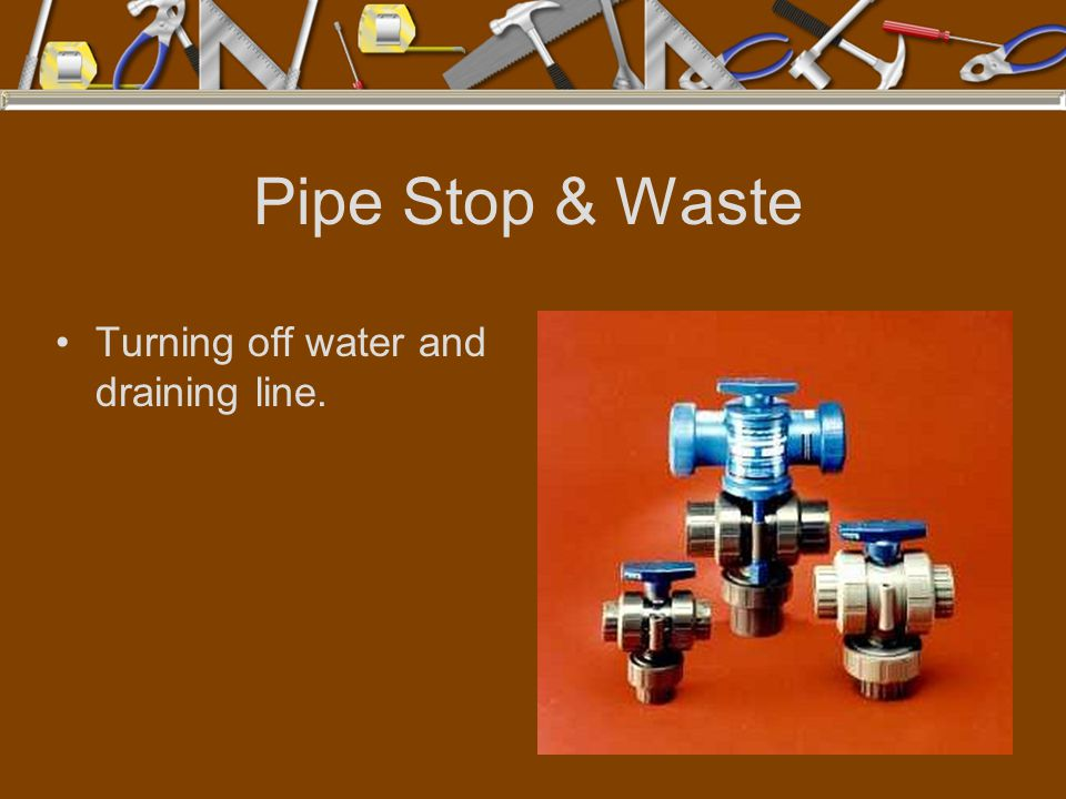 Pipe Stop & Waste Turning off water and draining line.