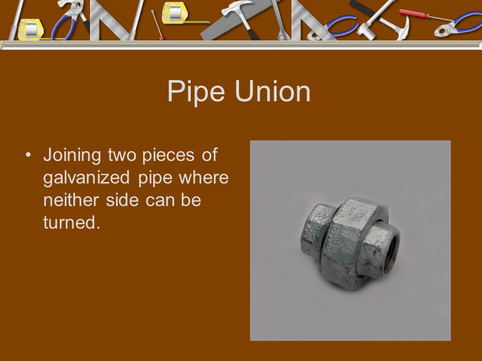 Pipe Union Joining two pieces of galvanized pipe where neither side can be turned.